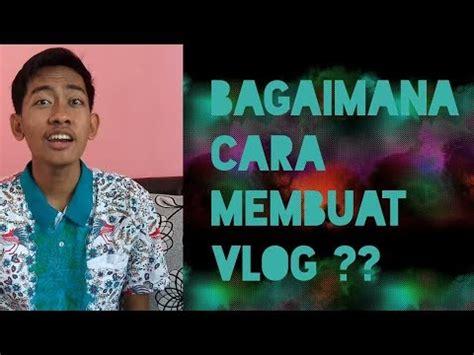 cara membuat video vlog bagaimana cara membuat vlog inicaranya youtube
