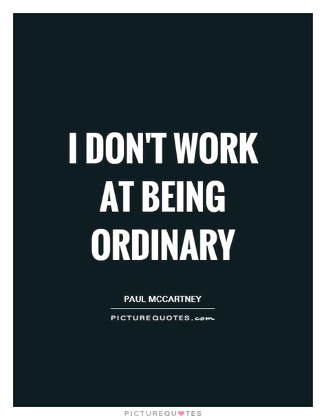 this i live one s extraordinary ordinary and the who changed it forever books i don t work at being ordinary picture quotes