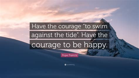 The Courage To Be Happy pope francis quote the courage to swim against the tide the courage to be happy
