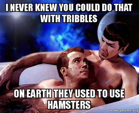 i never knew that i never knew you could do that with tribbles on earth they used to use hamsters spock and kirk