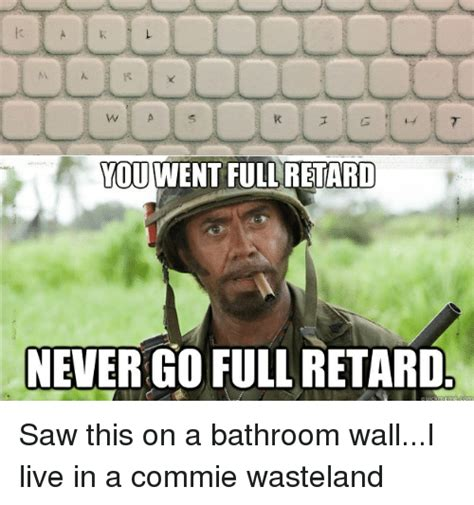 Never Go Full Retard Meme - you went full retard never go full retard saw this on a bathroom walli live in a commie
