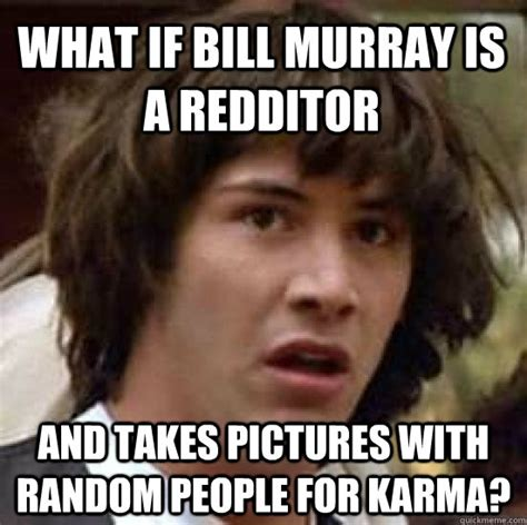Murray Meme - what if bill murray is a redditor and takes pictures with