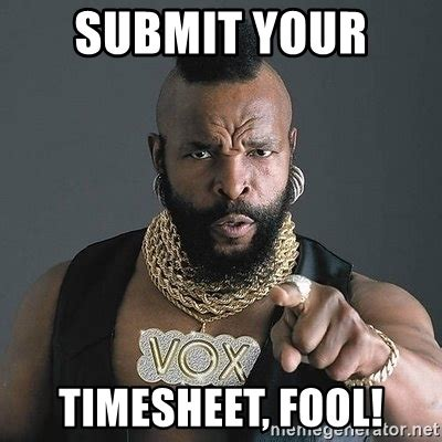 Submit Meme - submit your timesheet fool mr t meme generator