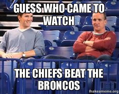 Chiefs Broncos Meme - guess who came to watch the chiefs beat the broncos