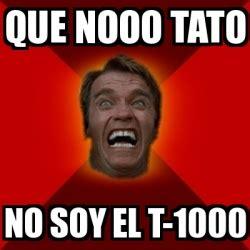 Tato Meme - meme arnold que nooo tato no soy el t 1000 17700892