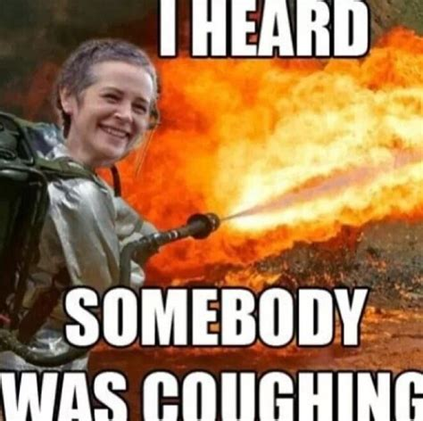 Funny Vire Memes - carol kill it with fire meme i heard somebody was coughing
