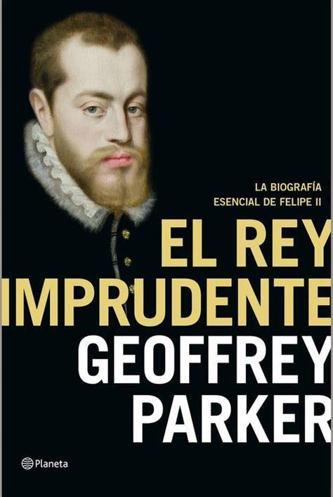 libro felipe ii la biografa el rey imprudente felipe ii la biograf 237 a esencial parker geoffrey sinopsis del libro