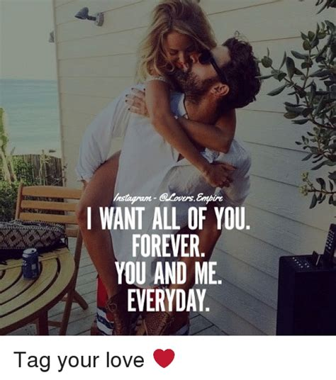 I Need You Meme - i want all of you forever you and me everyday tag your