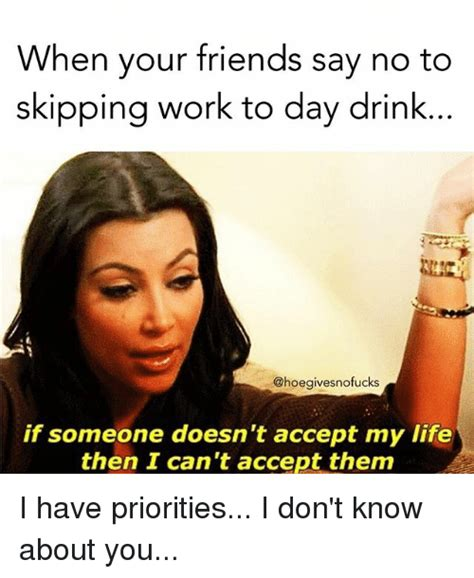 Work Friends Meme - when your friends say no to skipping work to day drink if