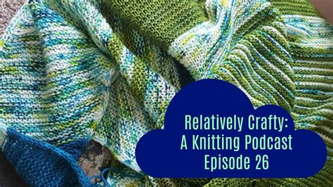 crafty knitting relatively crafty a knitting podcast 26 my crafts and