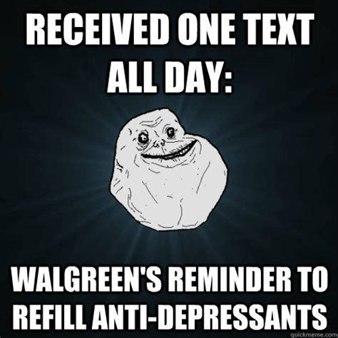 Antidepressant Meme - received one text all day walgreen s reminder to refill