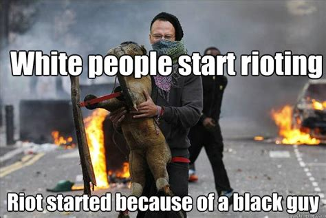 Riot Meme - white people start rioting riot started because of a black