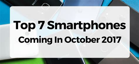 Top 7 Smartphones by Top 7 Smartphones Coming In October 2017 And A Special