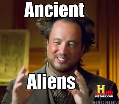 Memes Ancient Aliens - meme creator ancient aliens