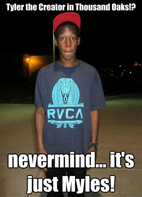 Creator Memes - tyler the creator in thousand oaks nevermind it s