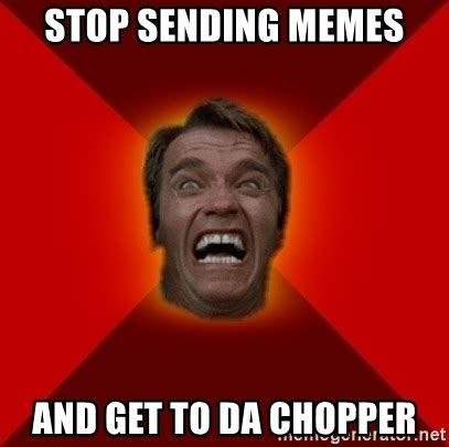 Stop Memes - stop sending memes and get to da chopper angry arnold