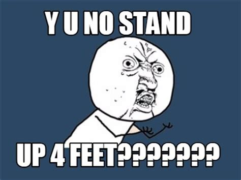 meme creator y u no stand up 4 feet meme