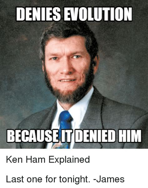 Ken Ham Meme - denies evolution because denied him ken ham explained last