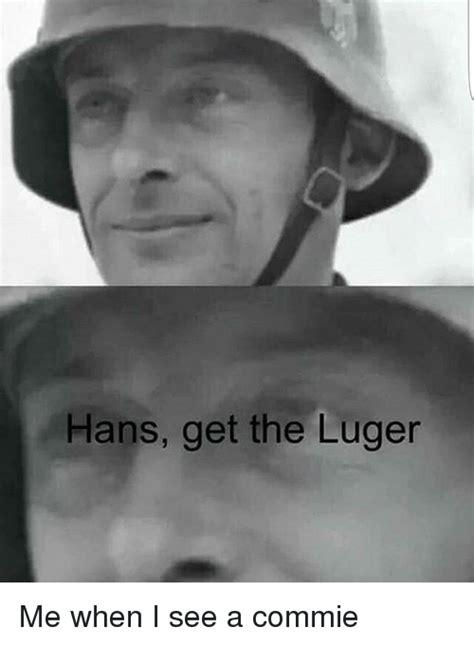 Me Me Meme - hans get the luger me when i see a commie meme on me me