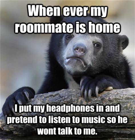 talk to me house music when ever my roommate is home i put my headphones in and