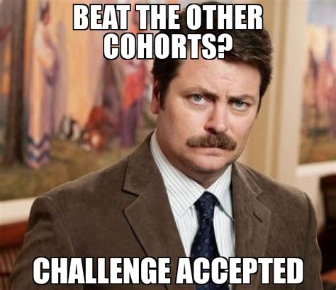 Challenge Accepted Meme - beat the other cohorts challenge accepted