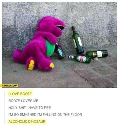 love booze booze loves  alcoholic dinosaur starecatcom