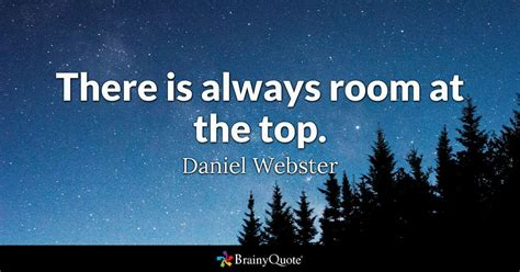 there is always room at the top there is always room at the top daniel webster brainyquote