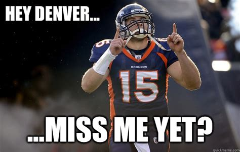 Miss Me Meme - hey denver miss me yet tim tebow haters gonna