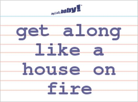 get along like a house on fire what does quot get along like a house on fire quot mean learn english at english baby