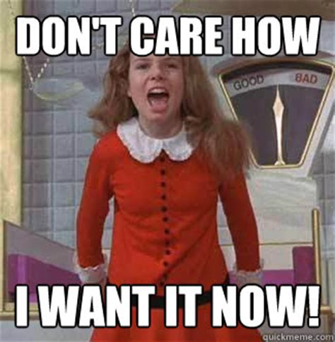 What Now Meme - but i want it now veruca salt quickmeme