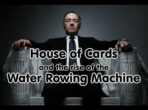house of cards rowing machine house of cards and the water rowing machine