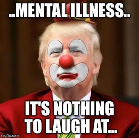 Mental Health Meme - donald trump clown imgflip