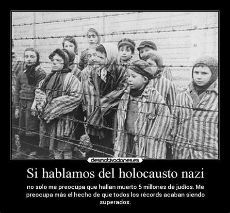 imagenes holocausto judio por nazis si hablamos del holocausto nazi desmotivaciones