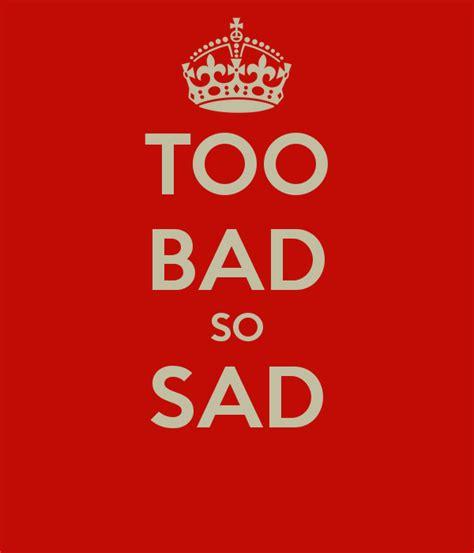 Too Bad Meme - too bad so sad poster oranredmond keep calm o matic