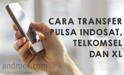 Xl Dan Indosat cara transfer pulsa indosat telkomsel dan xl androox