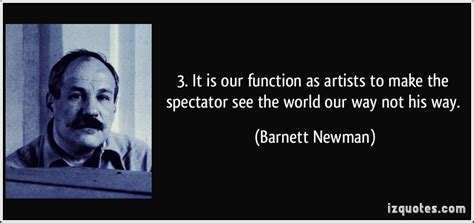 It is our function as artists to make the spectator see the world our