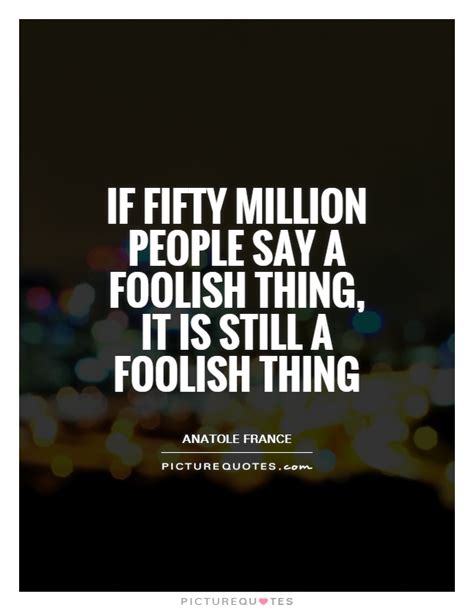 1 000 sayings about then if fifty million say a foolish thing it is still a
