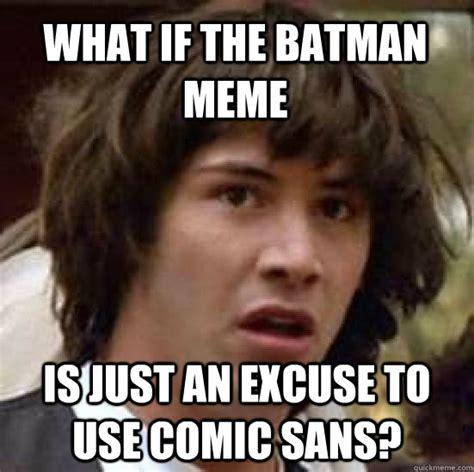 Comic Sans Meme - what if the batman meme is just an excuse to use comic sans conspiracy keanu quickmeme