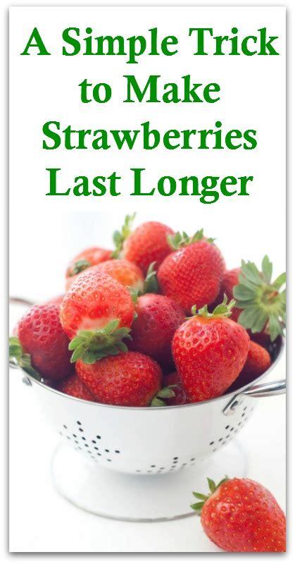 A Simple Trick To Make - a simple trick to make strawberries last longer