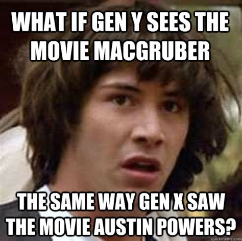 Macgruber Meme - what if gen y sees the movie macgruber the same way gen x