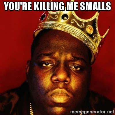 You Re Killin Me Smalls Meme - you re killing me smalls biggie smalls meme generator