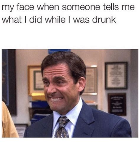 Drunk Face Meme - my face when someone tells me what i did while i was drunk