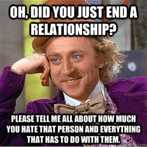 End Of Relationship Meme - oh did you just end a relationship please tell me all
