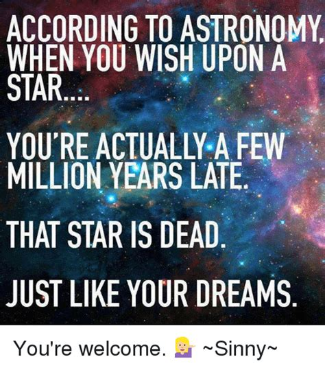 Astronomy Memes - according to astronomy when you wish upon a star you re