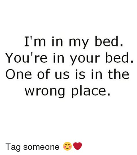 i m in bed i m in my bed you re in your bed one of us is in the wrong
