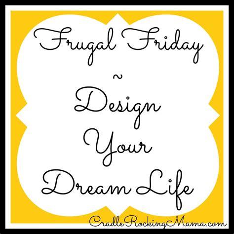 design your dream life frugal friday design your dream life