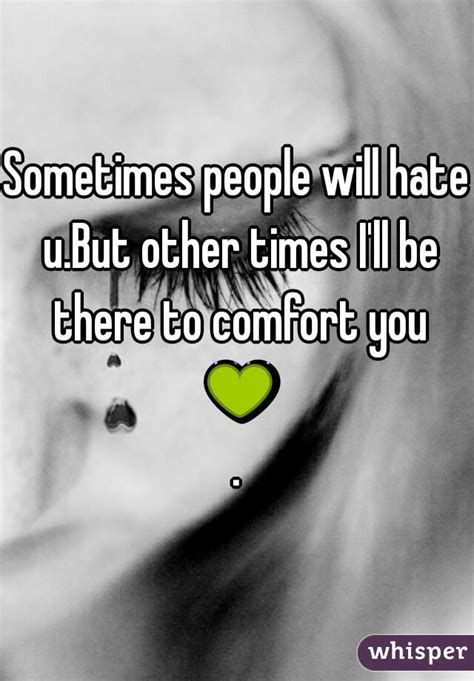 i ll be there to comfort you sometimes people will hate u but other times i ll be there