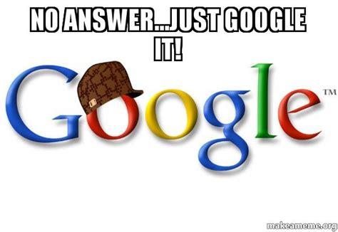 Google It Meme - no answer just google it scumbag google make a meme