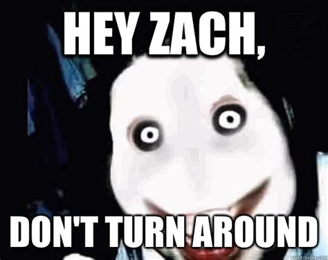 Jeff The Killer Meme - hey zach don t turn around jeff the killer quickmeme