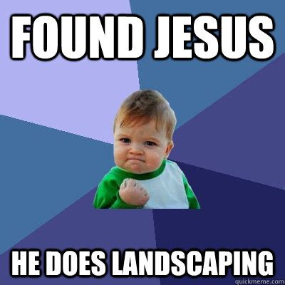 Landscaper Meme Found Jesus He Does Landscaping Success Kid Quickmeme